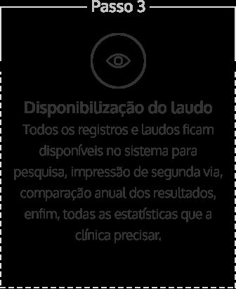 Disponibilização do laudo - todos os registros e laudos ficam disponíveis no sistema para pesquisa, impressão de segunda via, comparação anual dos resultados, enfim, todas as estatísticas que a clínica precisar